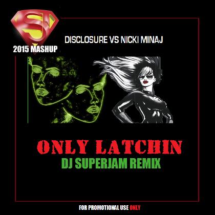 Nicki Minaj VS Disclosure Feat Sam Smith - Only Latchin' - Full Mix